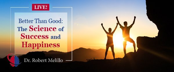 Dr. Robert Melillo | Better Than Good: The Science of Success and Happiness